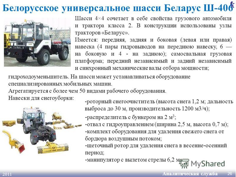 Аналитическая служба 2011 26 Белорусское универсальное шасси Беларус Ш-406 Шасси 4×4 сочетает в себе свойства грузового автомобиля и трактора класса 2. В конструкции использованы узлы тракторов «Беларус». Имеется: передняя, задняя и боковая (левая ил