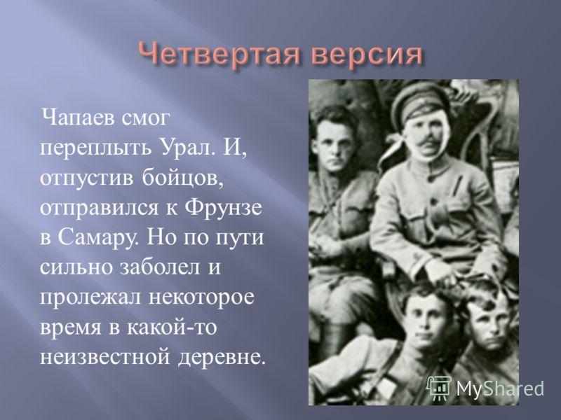 Чапаев смог переплыть Урал. И, отпустив бойцов, отправился к Фрунзе в Самару. Но по пути сильно заболел и пролежал некоторое время в какой - то неизвестной деревне.
