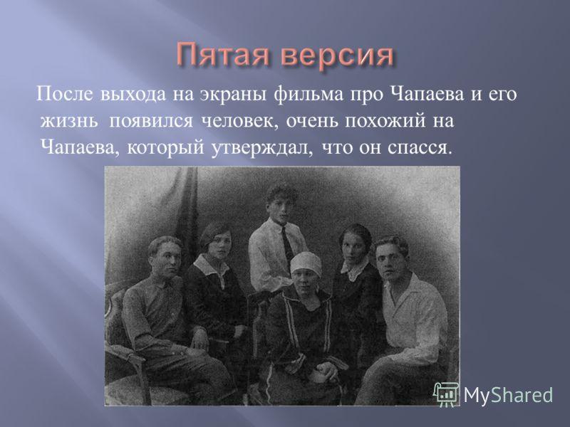 После выхода на экраны фильма про Чапаева и его жизнь появился человек, очень похожий на Чапаева, который утверждал, что он спасся.