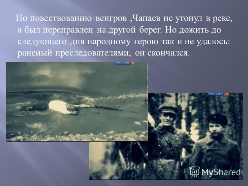 По повествованию венгров, Чапаев не утонул в реке, а был переправлен на другой берег. Но дожить до следующего дня народному герою так и не удалось : раненый преследователями, он скончался.
