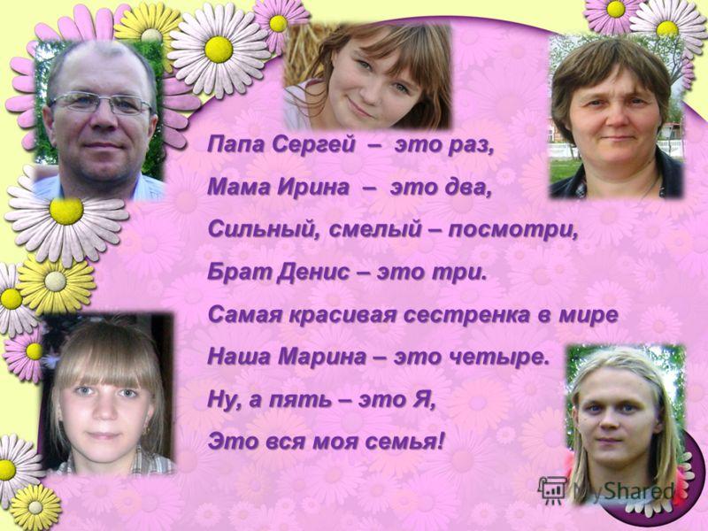 Папа Сергей – это раз, Мама Ирина – это два, Сильный, смелый – посмотри, Брат Денис – это три. Самая красивая сестренка в мире Наша Марина – это четыре. Ну, а пять – это Я, Это вся моя семья!