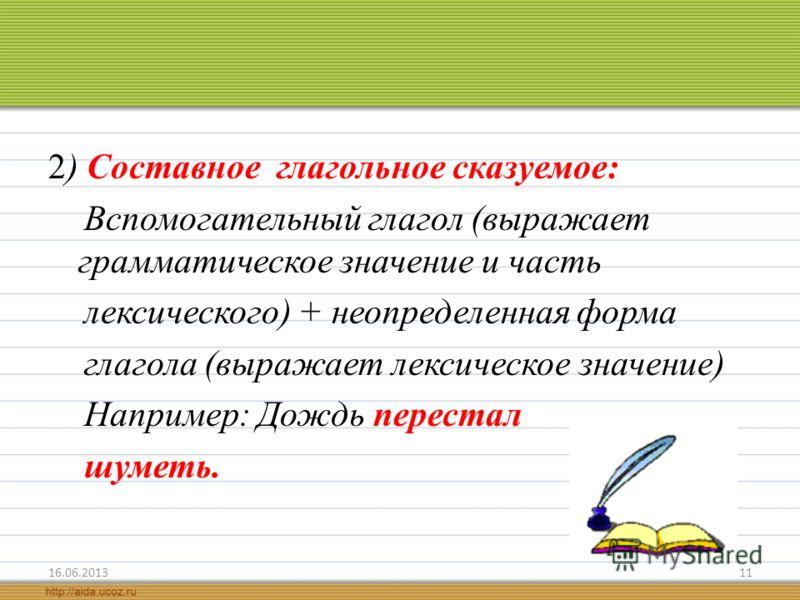 2) Составное глагольное сказуемое: Вспомогательный глагол (выражает грамматическое значение и часть лексического) + неопределенная форма глагола (выражает лексическое значение) Например: Дождь перестал шуметь. 16.06.201311