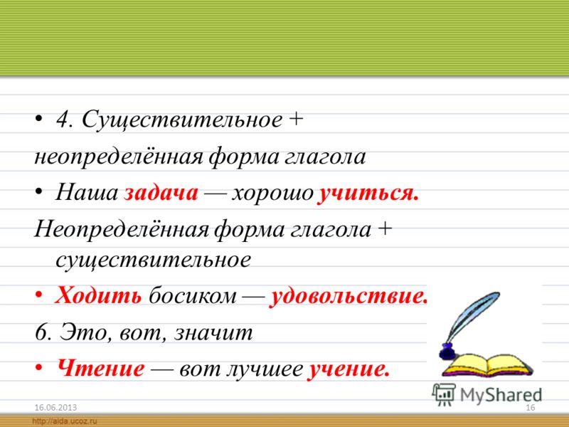 4. Существительное + неопределённая форма глагола Наша задача хорошо учиться. Неопределённая форма глагола + существительное Ходить босиком удовольствие. 6. Это, вот, значит Чтение вот лучшее учение. 16.06.201316