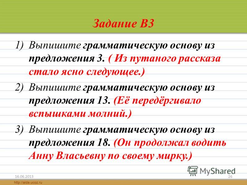 Задание В3 1)Выпишите грамматическую основу из предложения 3. ( Из путаного рассказа стало ясно следующее.) 2)Выпишите грамматическую основу из предложения 13. (Её передёргивало вспышками молний.) 3)Выпишите грамматическую основу из предложения 18. (