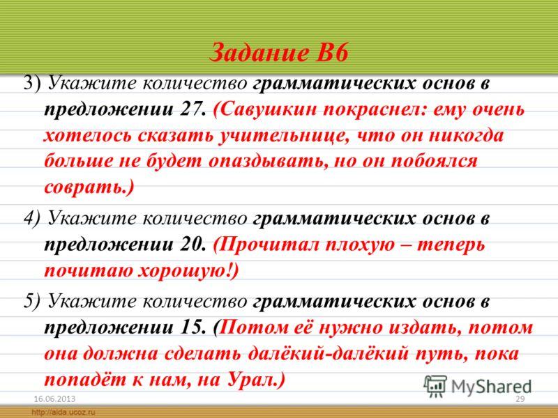Задание В6 3) Укажите количество грамматических основ в предложении 27. (Савушкин покраснел: ему очень хотелось сказать учительнице, что он никогда больше не будет опаздывать, но он побоялся соврать.) 4) Укажите количество грамматических основ в пред