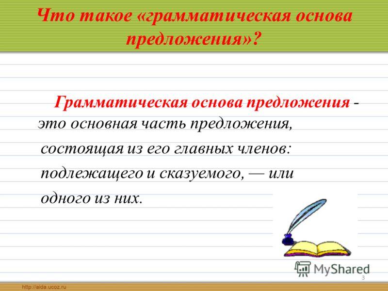 Что такое «грамматическая основа предложения»? Грамматическая основа предложения - это основная часть предложения, состоящая из его главных членов: подлежащего и сказуемого, или одного из них. 3