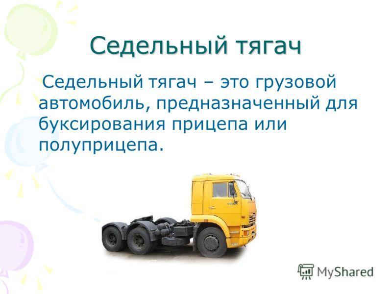 Седельный тягач Седельный тягач – это грузовой автомобиль, предназначенный для буксирования прицепа или полуприцепа.