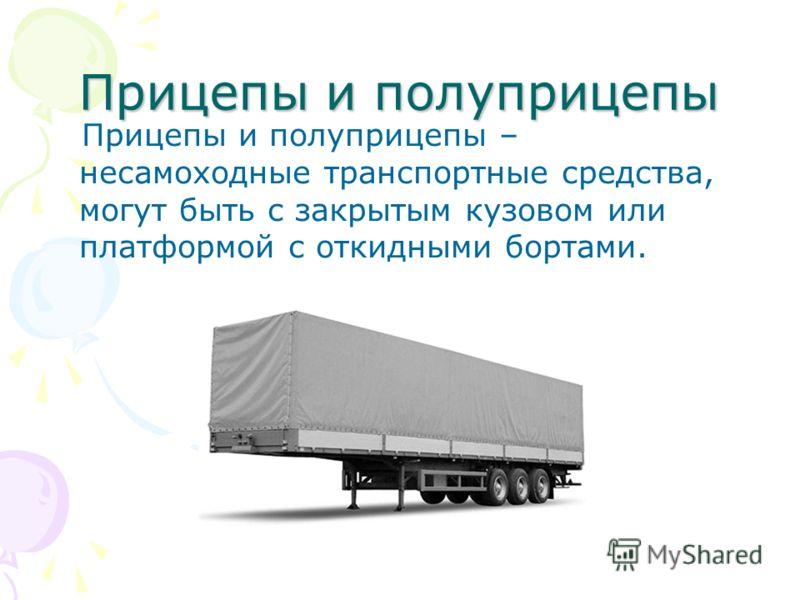 Прицепы и полуприцепы Прицепы и полуприцепы – несамоходные транспортные средства, могут быть с закрытым кузовом или платформой с откидными бортами.