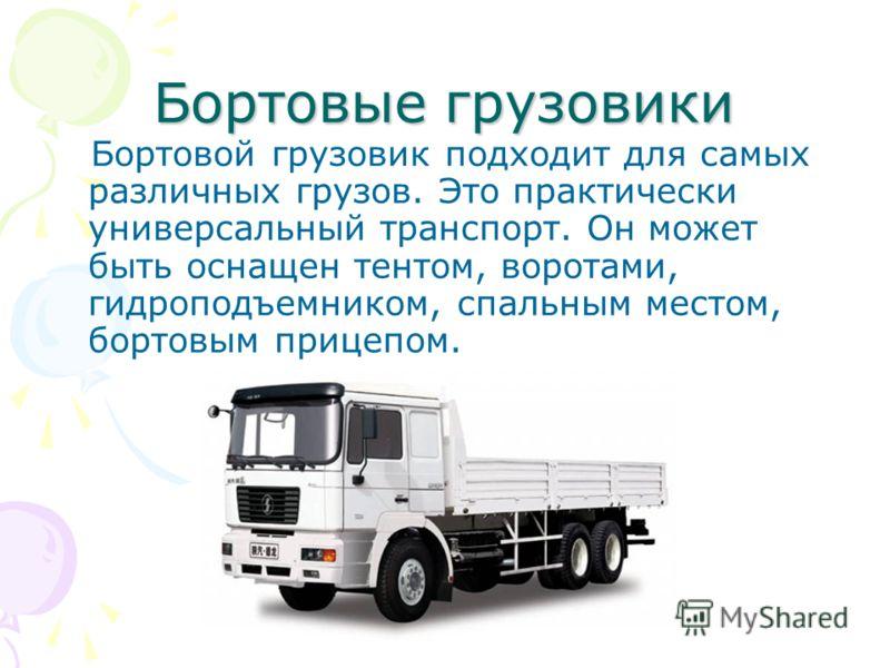 Бортовые грузовики Бортовой грузовик подходит для самых различных грузов. Это практически универсальный транспорт. Он может быть оснащен тентом, воротами, гидроподъемником, спальным местом, бортовым прицепом.
