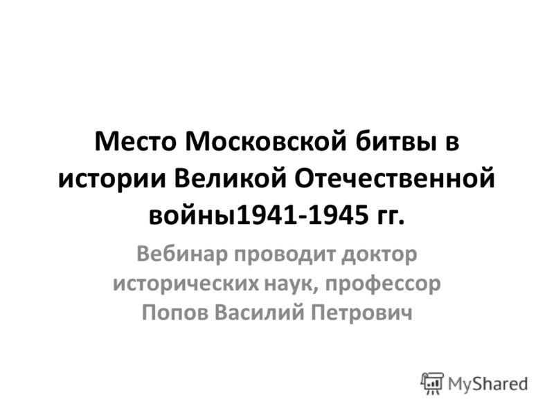 Место Московской битвы в истории Великой Отечественной войны1941-1945 гг. Вебинар проводит доктор исторических наук, профессор Попов Василий Петрович