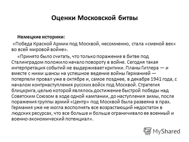 Оценки Московской битвы Немецкие историки: «Победа Красной Армии под Москвой, несомненно, стала «сменой вех» во всей мировой войне». «Принято было считать, что только поражение в битве под Сталинградом положило начало повороту в войне. Сегодня такая