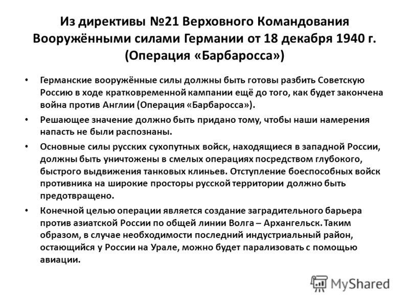 Из директивы 21 Верховного Командования Вооружёнными силами Германии от 18 декабря 1940 г. (Операция «Барбаросса») Германские вооружённые силы должны быть готовы разбить Советскую Россию в ходе кратковременной кампании ещё до того, как будет закончен