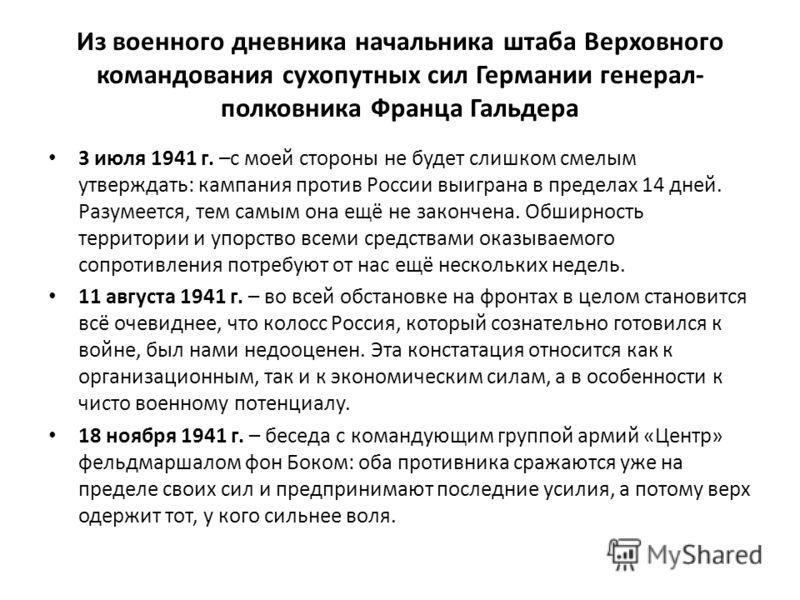 Из военного дневника начальника штаба Верховного командования сухопутных сил Германии генерал- полковника Франца Гальдера 3 июля 1941 г. –с моей стороны не будет слишком смелым утверждать: кампания против России выиграна в пределах 14 дней. Разумеетс