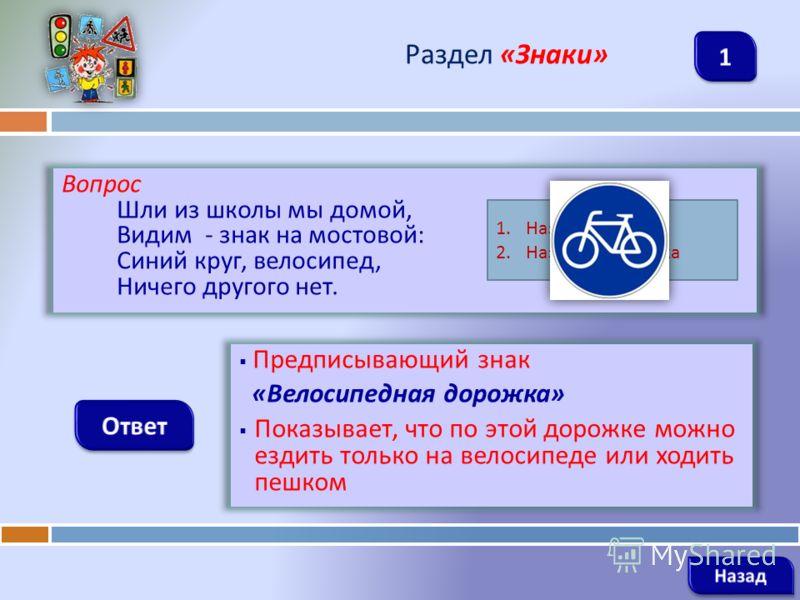 Вопрос Шли из школы мы домой, Видим - знак на мостовой : Синий круг, велосипед, Ничего другого нет. Раздел « Знаки » Предписывающий знак « Велосипедная дорожка » Показывает, что по этой дорожке можно ездить только на велосипеде или ходить пешком 1. Н