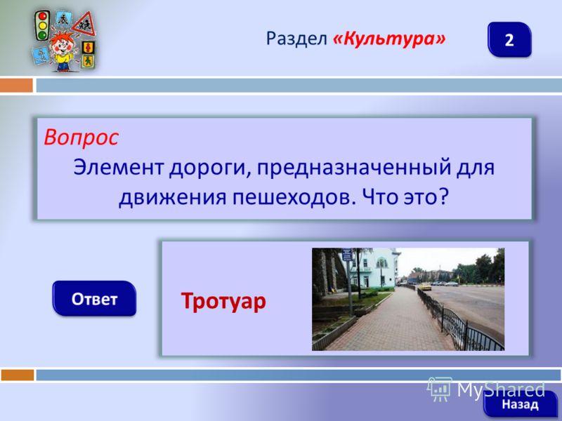 Вопрос Элемент дороги, предназначенный для движения пешеходов. Что это ? Раздел « Культура » Тротуар