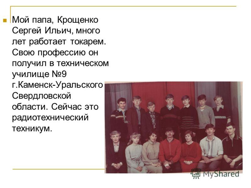 Мой папа, Крощенко Сергей Ильич, много лет работает токарем. Свою профессию он получил в техническом училище 9 г.Каменск-Уральского Свердловской области. Сейчас это радиотехнический техникум.
