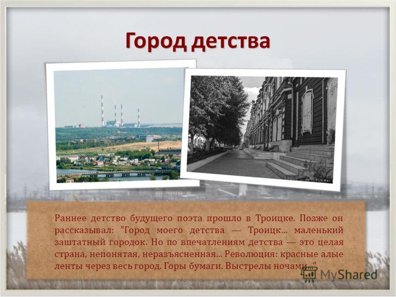 Город детства Раннее детство будущего поэта прошло в Троицке. Позже он рассказывал :