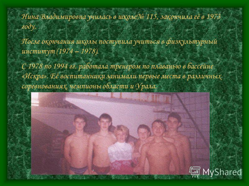 Нина Владимировна училась в школе 115, закончила её в 1973 году. После окончания школы поступила учиться в физкультурный институт (1974 – 1978). С 1978 по 1994 гг. работала тренером по плаванью в бассейне «Искра». Её воспитанники занимали первые мест