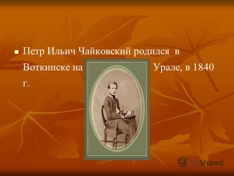 Петр Ильич Чайковский родился в Вoткинске на Урале, в 1840 г.