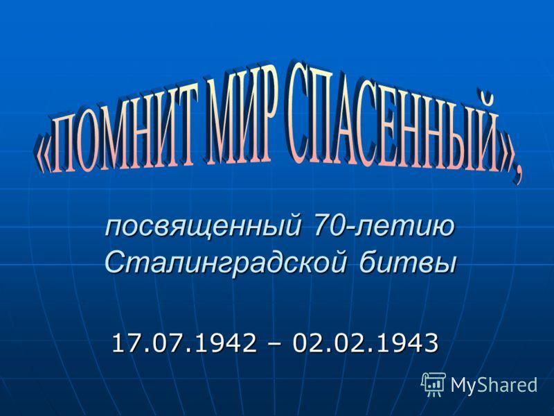 посвященный 70-летию Сталинградской битвы посвященный 70-летию Сталинградской битвы 17.07.1942 – 02.02.1943