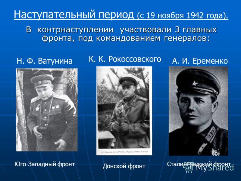 В контрнаступлении участвовали 3 главных фронта, под командованием генералов: Н. Ф. Ватунина Юго-Западный фронт К. К. Рокоссовского Донской фронт А. И. Еременко Сталинградский фронт Наступательный период (с 19 ноября 1942 года).