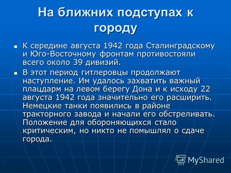 На ближних подступах к городу К середине августа 1942 года Сталинградскому и Юго-Восточному фронтам противостояли всего около 39 дивизий. К середине августа 1942 года Сталинградскому и Юго-Восточному фронтам противостояли всего около 39 дивизий. В эт