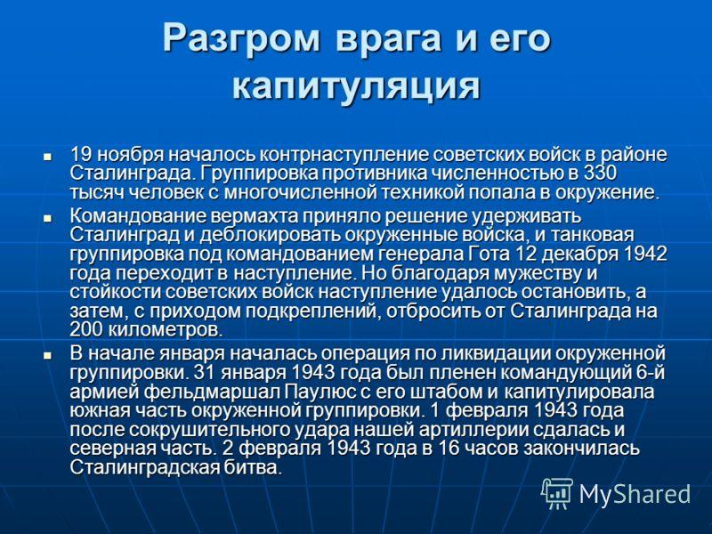 Разгром врага и его капитуляция 19 ноября началось контрнаступление советских войск в районе Сталинграда. Группировка противника численностью в 330 тысяч человек с многочисленной техникой попала в окружение. Командование вермахта приняло решение удер