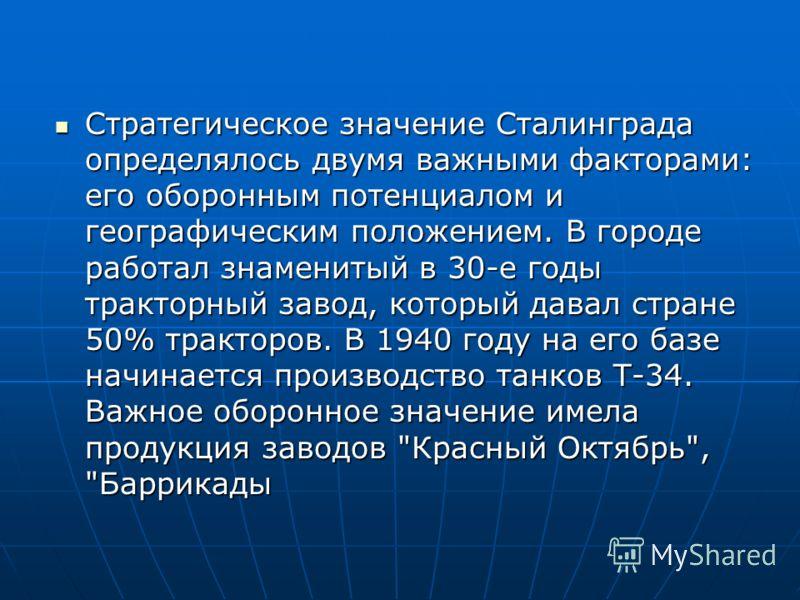 Стратегическое значение Сталинграда определялось двумя важными факторами: его оборонным потенциалом и географическим положением. В городе работал знаменитый в 30-е годы тракторный завод, который давал стране 50% тракторов. В 1940 году на его базе нач