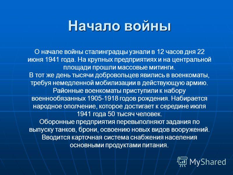 Начало войны О начале войны сталинградцы узнали в 12 часов дня 22 июня 1941 года. На крупных предприятиях и на центральной площади прошли массовые митинги. В тот же день тысячи добровольцев явились в военкоматы, требуя немедленной мобилизации в дейст