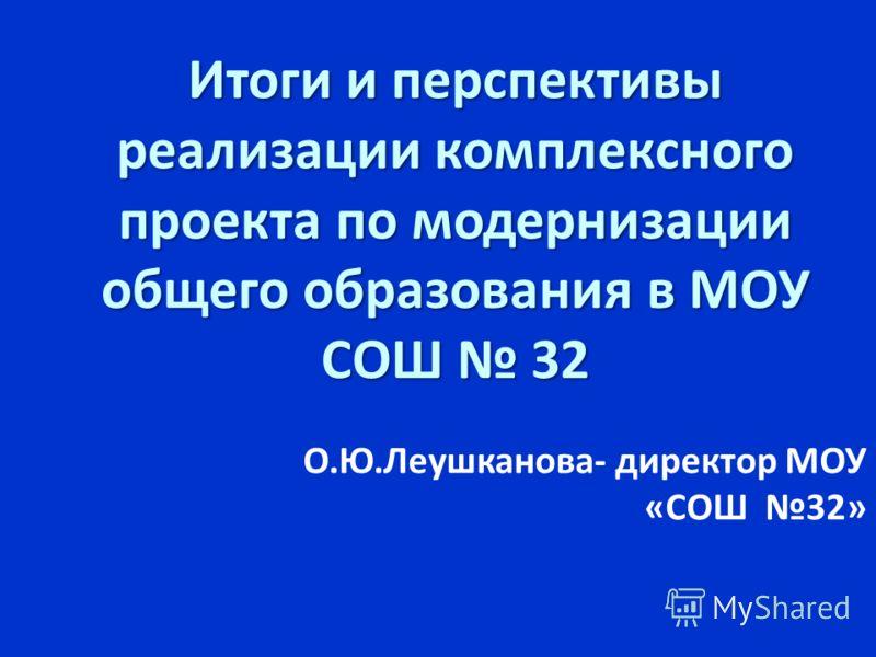 Итоги и перспективы реализации комплексного проекта по модернизации общего образования в МОУ СОШ 32 О.Ю.Леушканова- директор МОУ «СОШ 32»