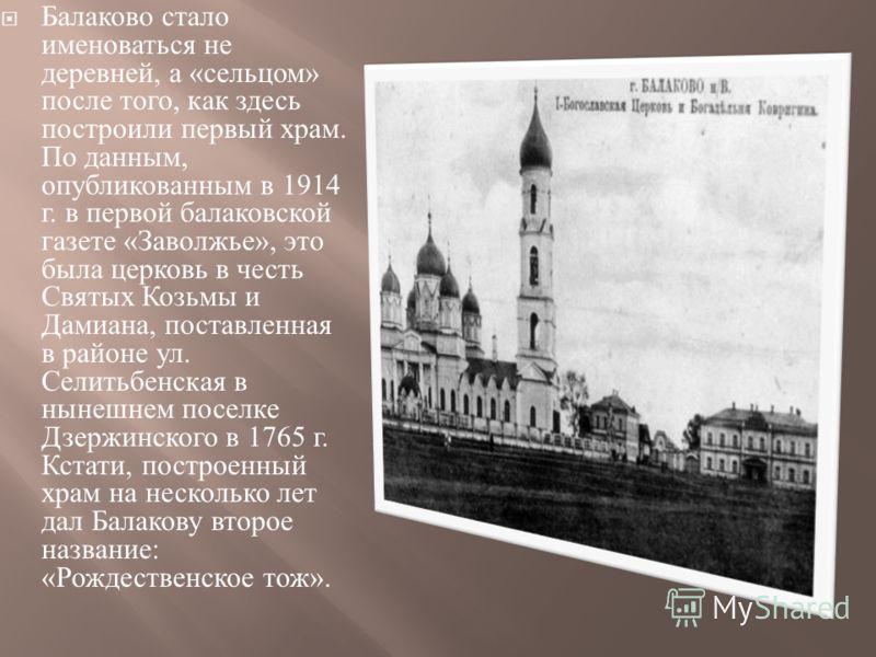 Балаково стало именоваться не деревней, а « сельцом » после того, как здесь построили первый храм. По данным, опубликованным в 1914 г. в первой балаковской газете « Заволжье », это была церковь в честь Святых Козьмы и Дамиана, поставленная в районе у