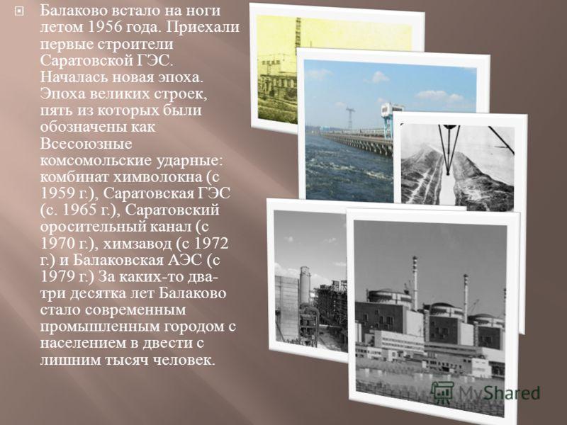 Балаково встало на ноги летом 1956 года. Приехали первые строители Саратовской ГЭС. Началась новая эпоха. Эпоха великих строек, пять из которых были обозначены как Всесоюзные комсомольские ударные : комбинат химволокна ( с 1959 г.), Саратовская ГЭС (