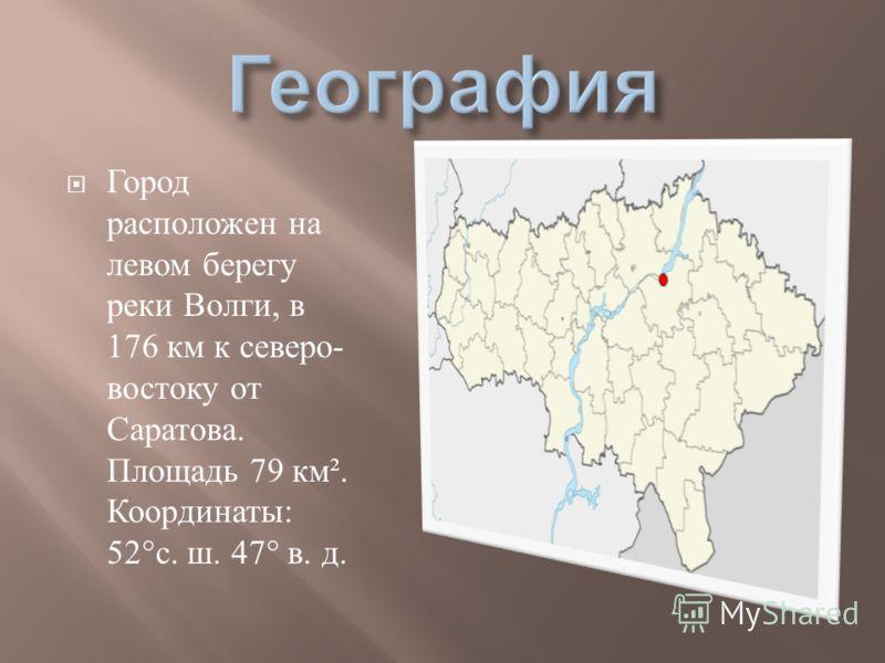Город расположен на левом берегу реки Волги, в 176 км к северо - востоку от Саратова. Площадь 79 км ². Координаты : 52° с. ш. 47° в. д.