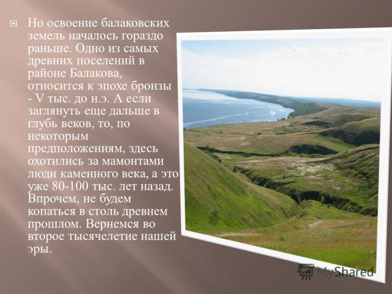 Но освоение балаковских земель началось гораздо раньше. Одно из самых древних поселений в районе Балакова, относится к эпохе бронзы - V тыс. до н. э. А если заглянуть еще дальше в глубь веков, то, по некоторым предположениям, здесь охотились за мамон