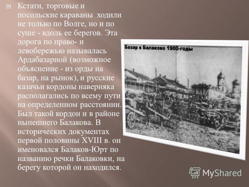 Кстати, торговые и посольские караваны ходили не только по Волге, но и по суше - вдоль ее берегов. Эта дорога по право - и левобережью называлась Ардабазарной ( возможное объяснение - из орды на базар, на рынок ), и русские казачьи кордоны наверняка