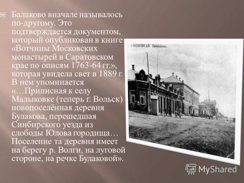 Балаково вначале называлось по - другому. Это подтверждается документом, который опубликован в книге « Вотчины Московских монастырей в Саратовском крае по описям 1763-64 гг.», которая увидела свет в 1889 г. В нем упоминается «… Приписная к селу Малык