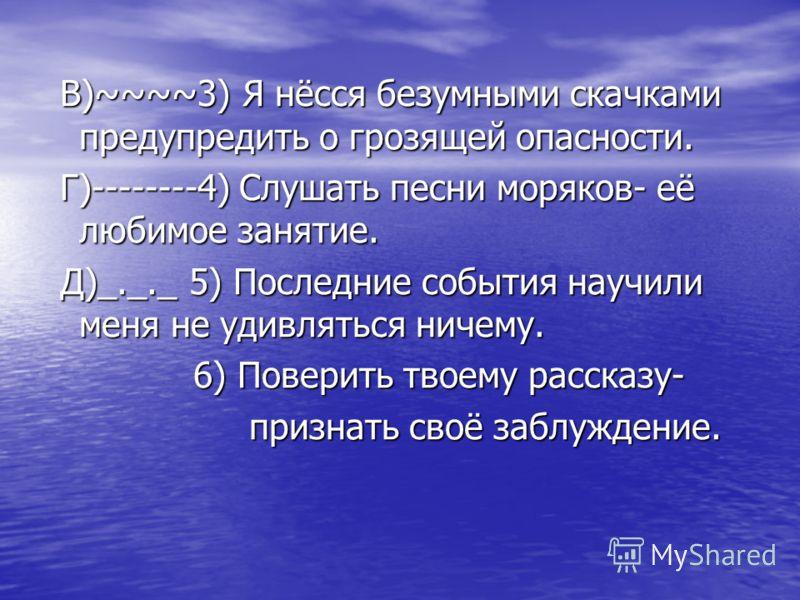 В)~~~~3) Я нёсся безумными скачками предупредить о грозящей опасности. В)~~~~3) Я нёсся безумными скачками предупредить о грозящей опасности. Г)--------4) Слушать песни моряков- её любимое занятие. Г)--------4) Слушать песни моряков- её любимое занят