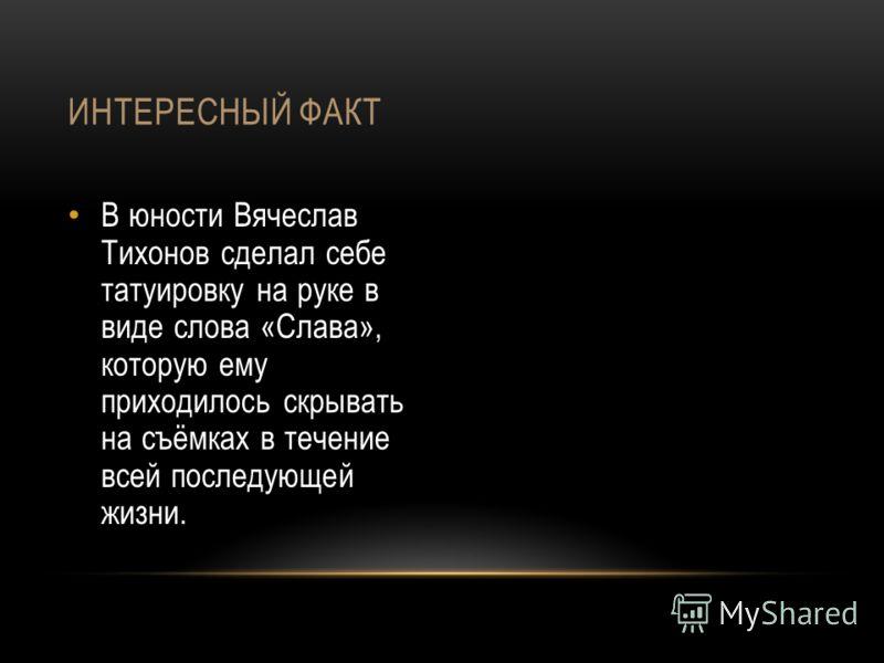 В юности Вячеслав Тихонов сделал себе татуировку на руке в виде слова «Слава», которую ему приходилось скрывать на съёмках в течение всей последующей жизни. ИНТЕРЕСНЫЙ ФАКТ