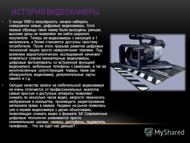 ИСТОРИЯ ВИДЕОКАМЕРЫ С конца 1990-х популярность начали набирать совершенно новые, цифровые видеокамеры. Хотя первые образцы таких камер были выпущены раньше, высокие цены не позволяли им найти широкого покупателя. Теперь же видеокамеры с матрицей в 1