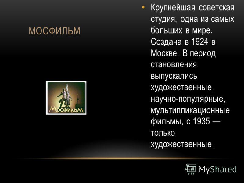 Крупнейшая советская студия, одна из самых больших в мире. Создана в 1924 в Москве. В период становления выпускались художественные, научно-популярные, мультипликационные фильмы, с 1935 только художественные. МОСФИЛЬМ