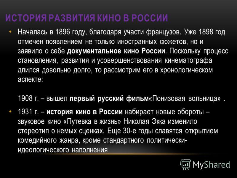 Началась в 1896 году, благодаря участи французов. Уже 1898 год отмечен появлением не только иностранных сюжетов, но и заявило о себе документальное кино России. Поскольку процесс становления, развития и усовершенствования кинематографа длился довольн