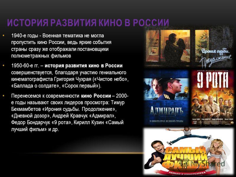 1940-е годы - Военная тематика не могла пропустить кино России, ведь яркие события страны сразу же отображали постановщики полнометражных фильмов 1950-60-е гг. – история развития кино в России совершенствуется, благодаря участию гениального кинематог