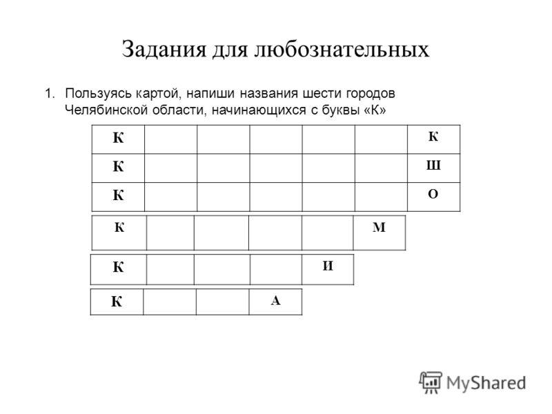 Задания для любознательных 1.Пользуясь картой, напиши названия шести городов Челябинской области, начинающихся с буквы «К» К К К Ш К О КМ К И К А