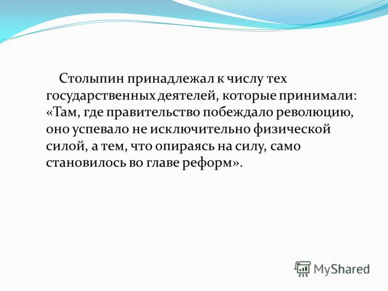 Столыпин принадлежал к числу тех государственных деятелей, которые принимали: «Там, где правительство побеждало революцию, оно успевало не исключительно физической силой, а тем, что опираясь на силу, само становилось во главе реформ».