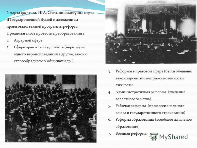 6 марта 1907 года, П. А. Столыпин выступил перед II Государственной Думой с изложением правительственной программы реформ. Предполагалось провести преобразования в: 1.Аграрной сфере 2.Сфере прав и свобод совести(переход из одного вероисповедания в др
