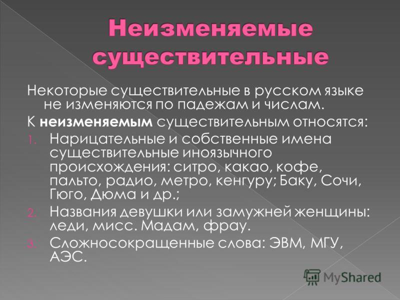Некоторые существительные в русском языке не изменяются по падежам и числам. К неизменяемым существительным относятся: 1. Нарицательные и собственные имена существительные иноязычного происхождения: ситро, какао, кофе, пальто, радио, метро, кенгуру;
