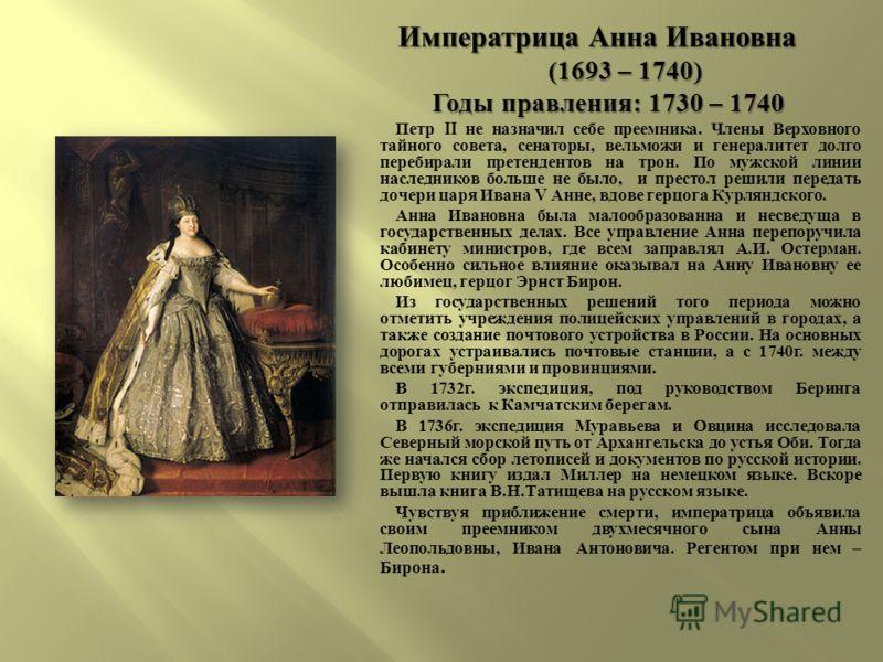Императрица Анна Ивановна (1693 – 1740) (1693 – 1740) Годы правления : 1730 – 1740 Годы правления : 1730 – 1740 Петр II не назначил себе преемника. Члены Верховного тайного совета, сенаторы, вельможи и генералитет долго перебирали претендентов на тро
