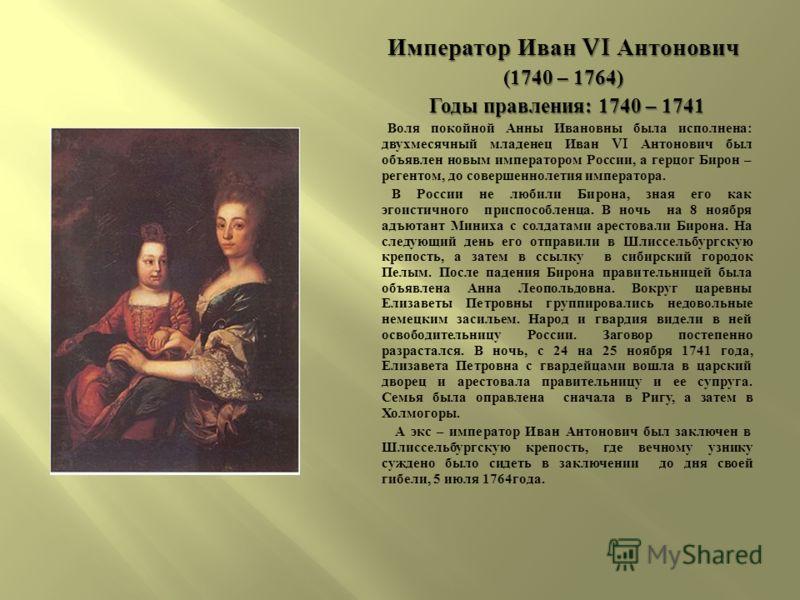 Император Иван VI Антонович (1740 – 1764) (1740 – 1764) Годы правления : 1740 – 1741 Годы правления : 1740 – 1741 Воля покойной Анны Ивановны была исполнена : двухмесячный младенец Иван VI Антонович был объявлен новым императором России, а герцог Бир