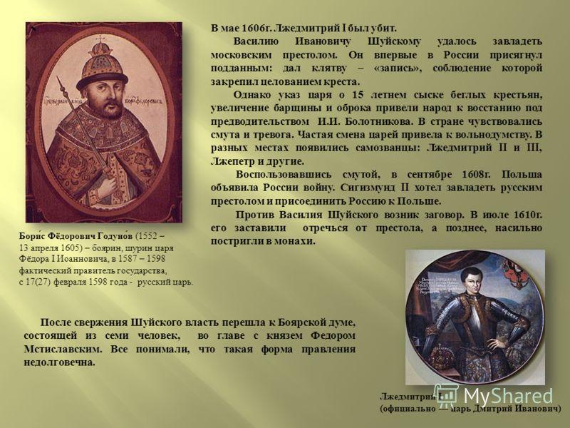 В мае 1606 г. Лжедмитрий I был убит. Василию Ивановичу Шуйскому удалось завладеть московским престолом. Он впервые в России присягнул подданным : дал клятву – « запись », соблюдение которой закрепил целованием креста. Однако указ царя о 15 летнем сыс