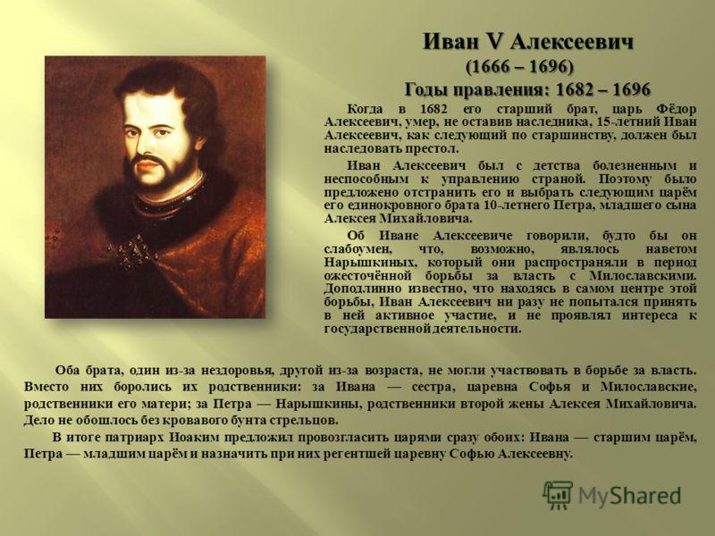 Иван V Алексеевич (1666 – 1696) (1666 – 1696) Годы правления : 1682 – 1696 Годы правления : 1682 – 1696 Когда в 1682 его старший брат, царь Фёдор Алексеевич, умер, не оставив наследника, 15- летний Иван Алексеевич, как следующий по старшинству, долже